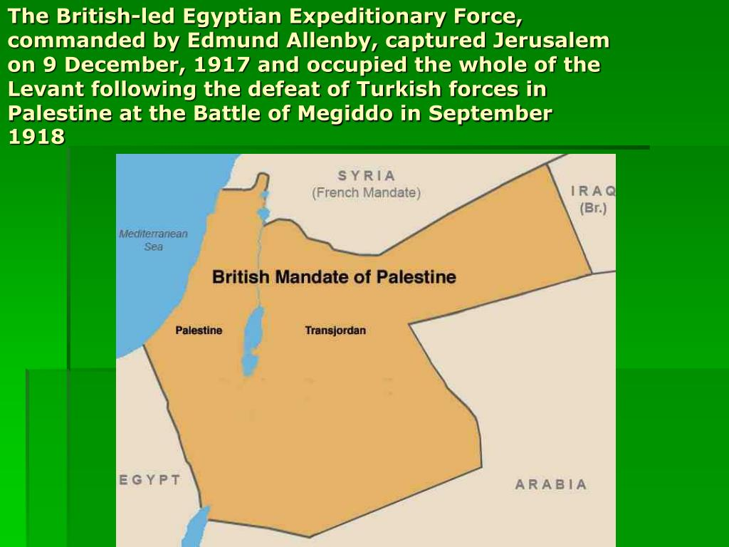 The British-led Egyptian Expeditionary Force, commanded by Edmund Allenby, captured Jerusalem on 9 December, 1917 and occupied the whole of the Levant following the defeat of Turkish forces in Palestine at the Battle of Megiddo in September 1918