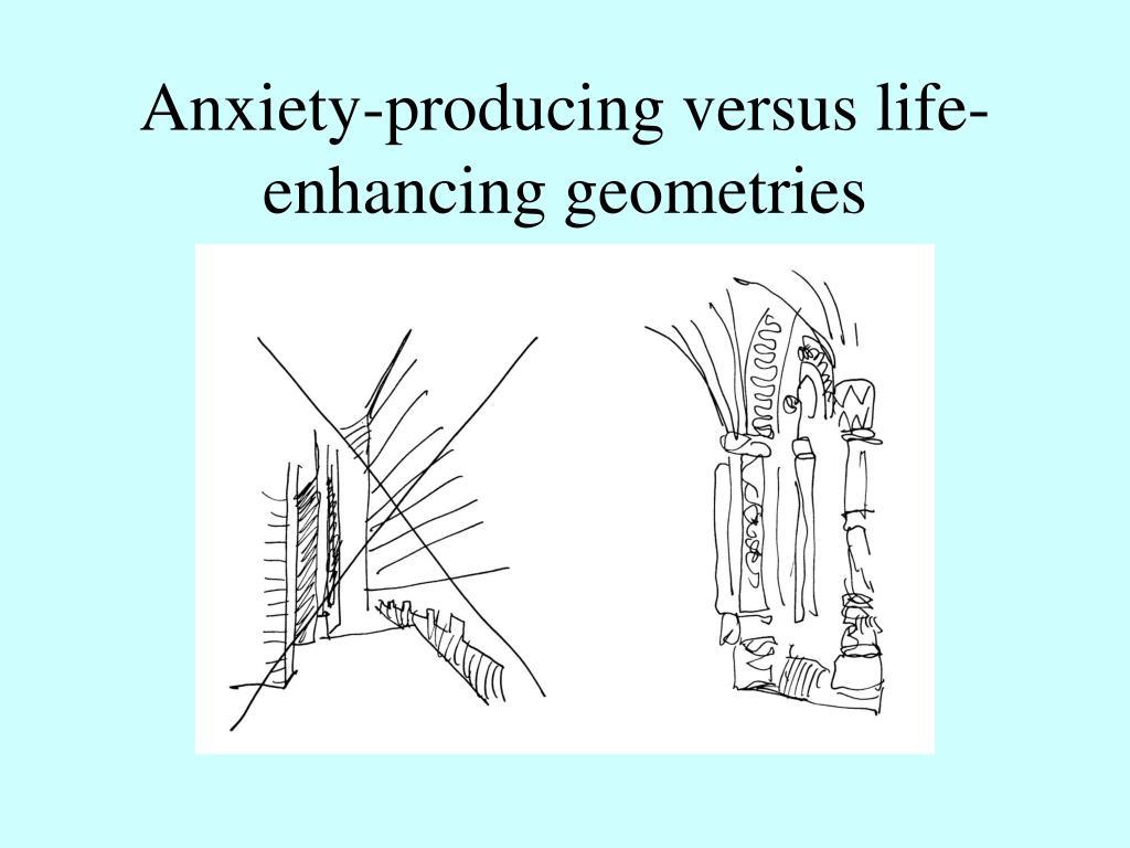 Anxiety-producing versus life-enhancing geometries