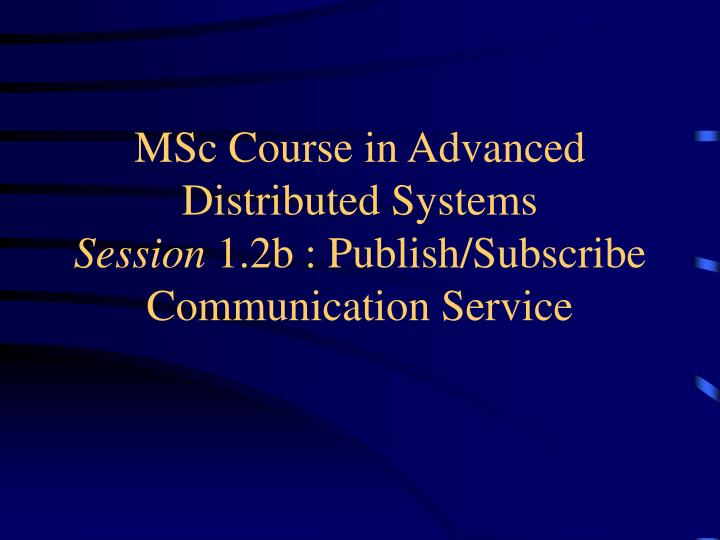 msc course in advanced distributed systems session 1 2b publish subscribe communication service n.