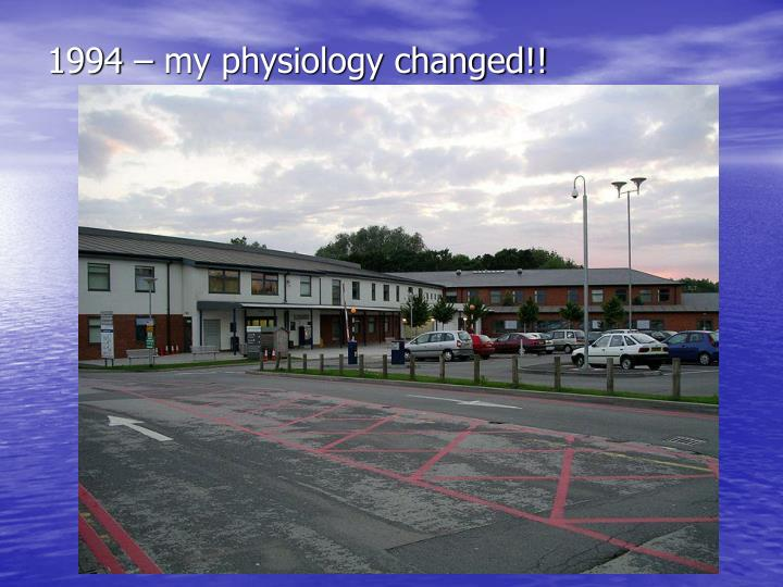 1994 – my physiology changed!!