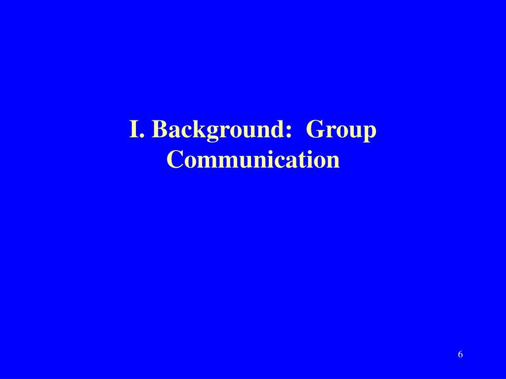 I. Background:  Group Communication