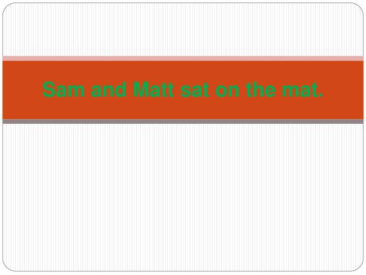 Sam and Matt sat on the mat.