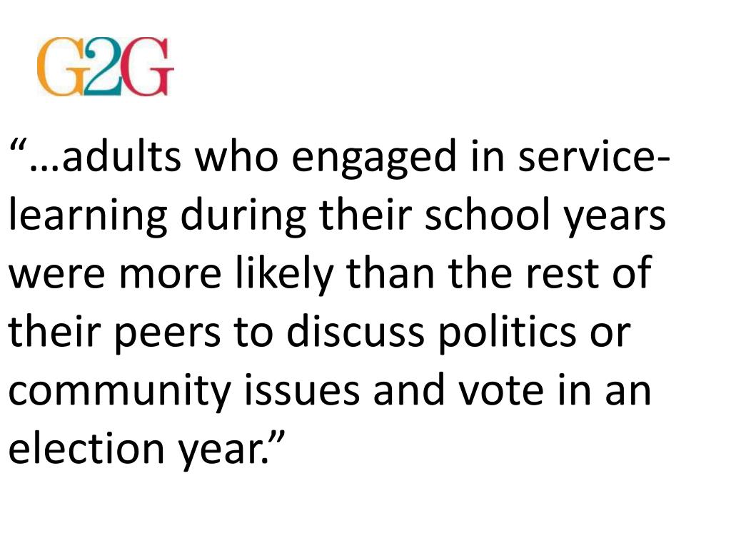 """""""…adults who engaged in service-learning during their school years were more likely than the rest of their peers to discuss politics or community issues and vote in an election year."""""""