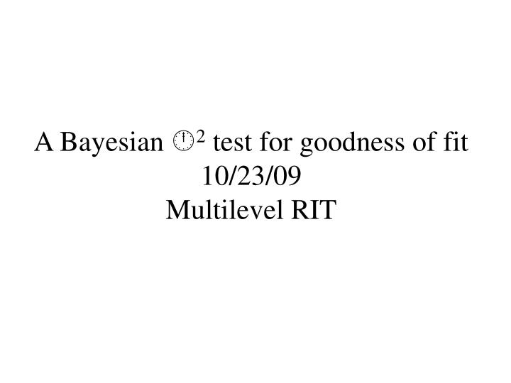a bayesian 2 test for goodness of fit 10 23 09 multilevel rit n.