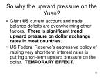 so why the upward pressure on the yuan