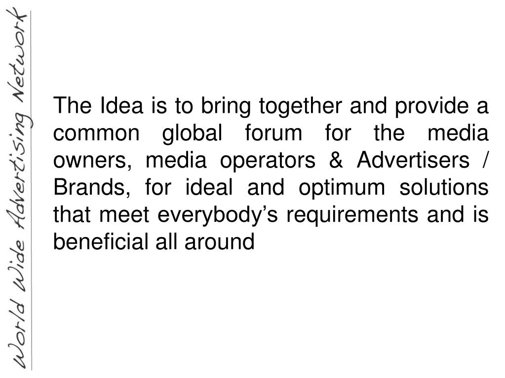 The Idea is to bring together and provide a common global forum for the media owners, media operators & Advertisers / Brands, for ideal and optimum solutions that meet everybody's requirements and is beneficial all around