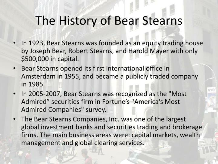 case study of bear stearns 1 st case study : tip of the iceberg jp morgan bear stearns bear stearns was one of the biggest investment banks in the world namely bear stearnsy two trends/attitudes worried them we are going to analyze these two companies.