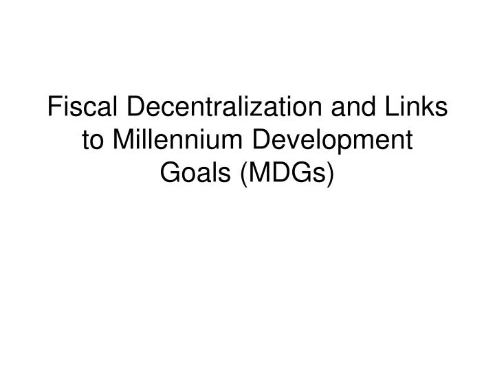 fiscal decentralization and links to millennium development goals mdgs n.