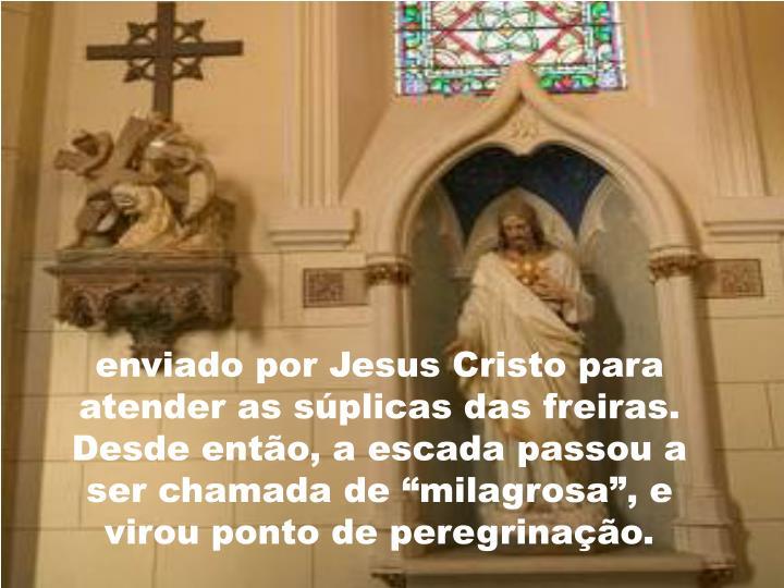 """enviado por Jesus Cristo para atender as súplicas das freiras. Desde então, a escada passou a ser chamada de """"milagrosa"""", e virou ponto de peregrinação."""