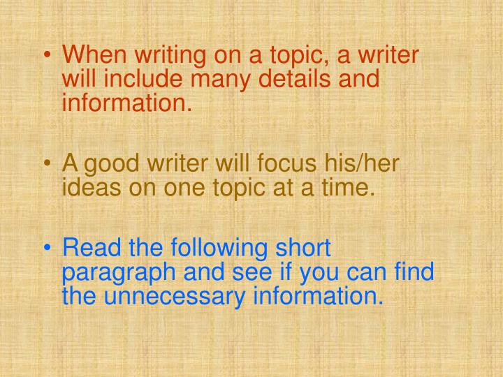 When writing on a topic, a writer will include many details and information.