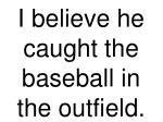 i believe he caught the baseball in the outfield