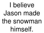 i believe jason made the snowman himself