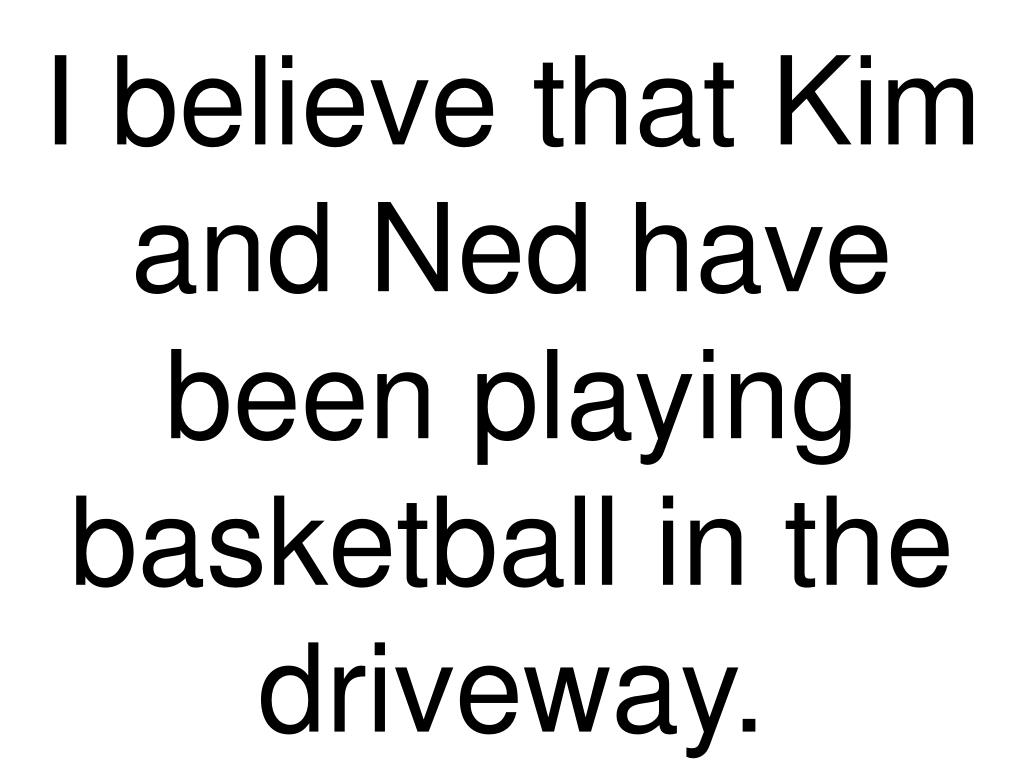 I believe that Kim and Ned have been playing basketball in the driveway.