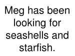 meg has been looking for seashells and starfish