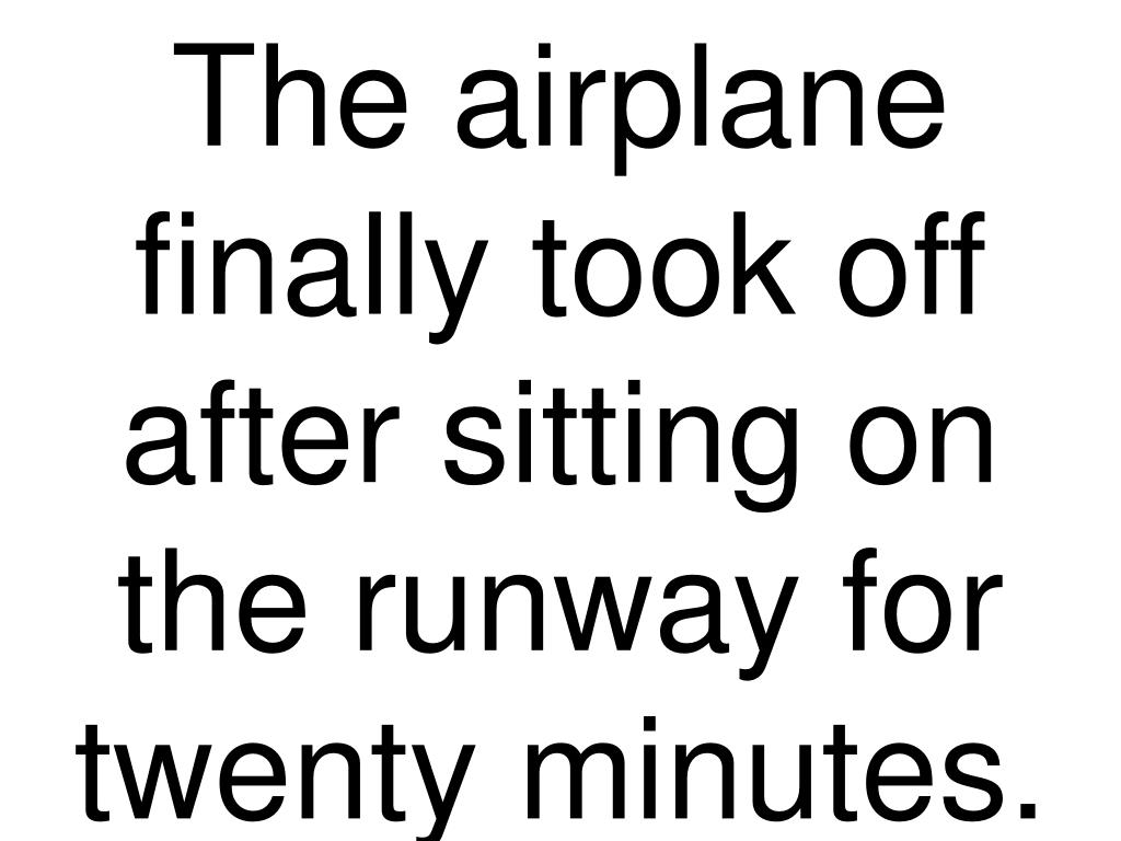 The airplane finally took off after sitting on the runway for twenty minutes.