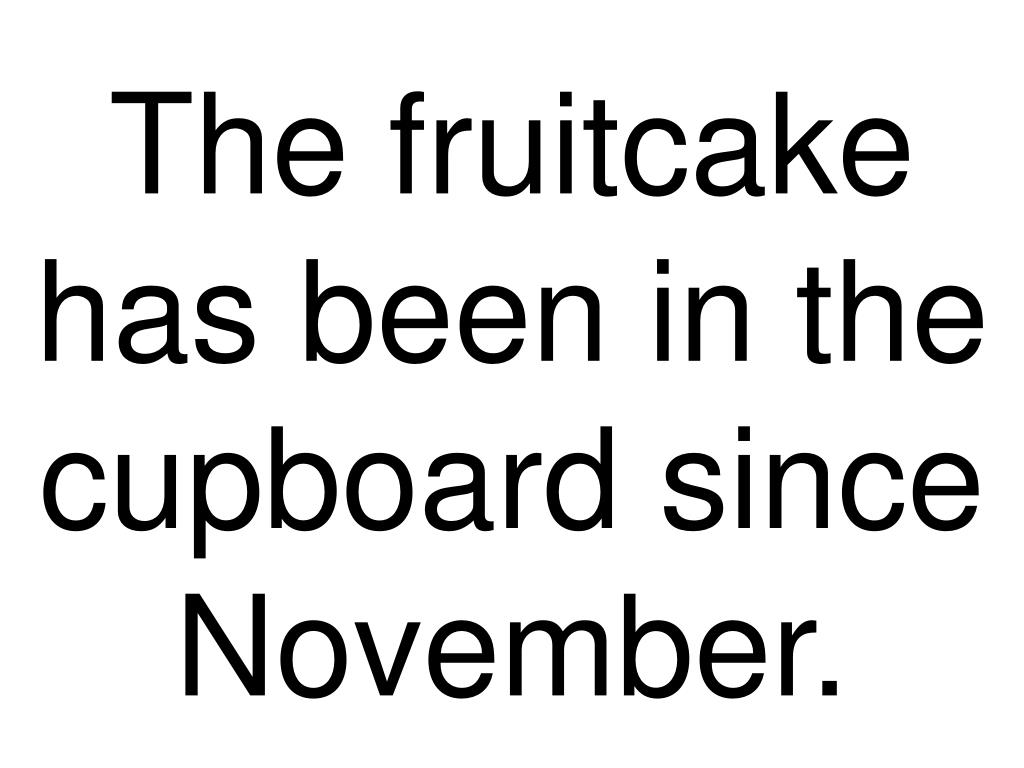 The fruitcake has been in the cupboard since November.