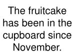 the fruitcake has been in the cupboard since november