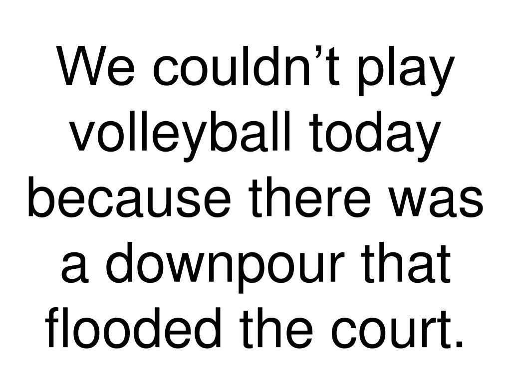 We couldn't play volleyball today because there was a downpour that flooded the court.