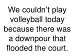 we couldn t play volleyball today because there was a downpour that flooded the court