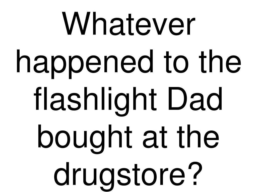 Whatever happened to the flashlight Dad bought at the drugstore?