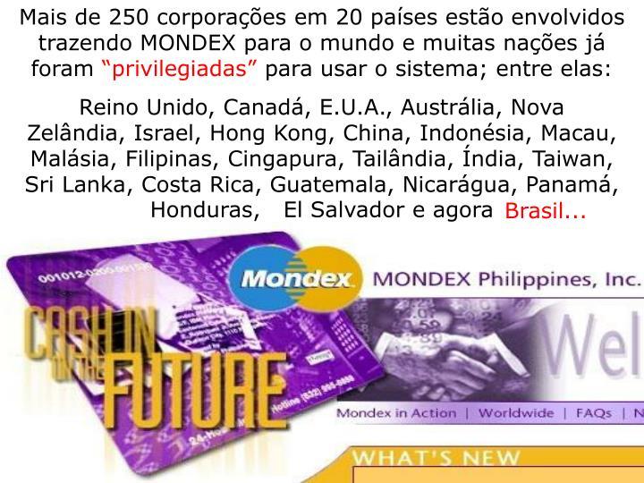 Mais de 250 corporações em 20 países estão envolvidos trazendo MONDEX para o mundo e muitas nações já foram