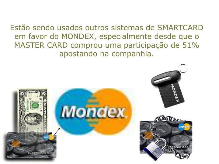 Estão sendo usados outros sistemas de SMARTCARD em favor do MONDEX, especialmente desde que o MASTER CARD comprou uma participação de 51% apostando na companhia.