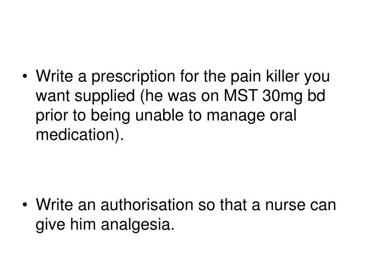 Write a prescription for the pain killer you want supplied (he was on MST 30mg bd prior to being unable to manage oral medication).
