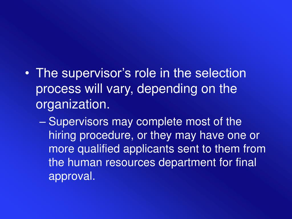 The supervisor's role in the selection process will vary, depending on the organization.