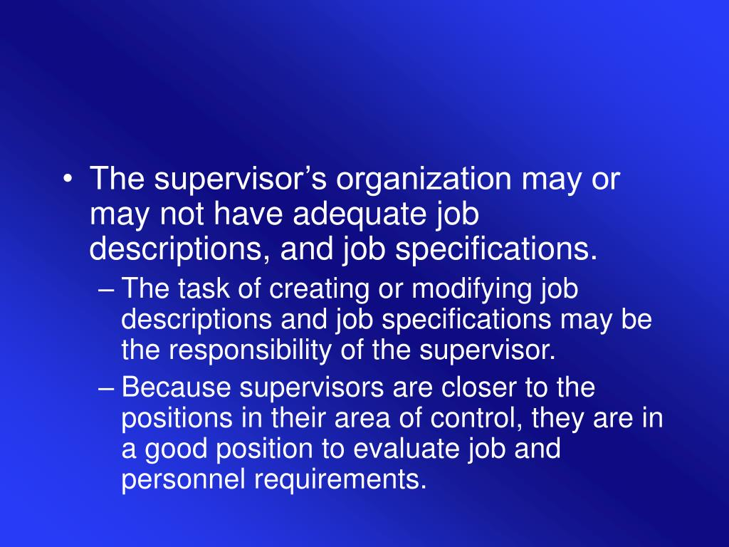 The supervisor's organization may or may not have adequate job descriptions, and job specifications.