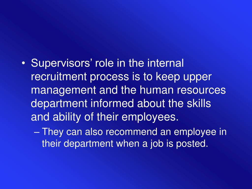 Supervisors' role in the internal recruitment process is to keep upper management and the human resources department informed about the skills and ability of their employees.