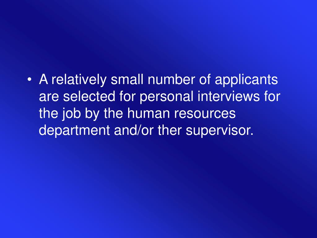 A relatively small number of applicants are selected for personal interviews for the job by the human resources department and/or ther supervisor.