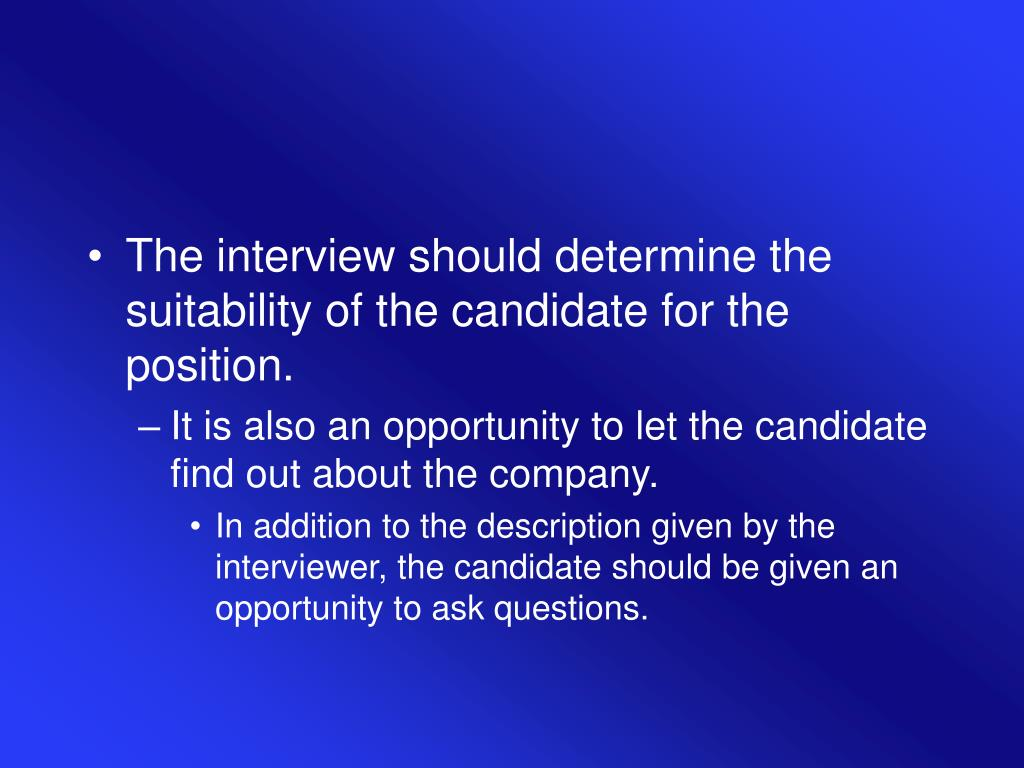 The interview should determine the suitability of the candidate for the position.