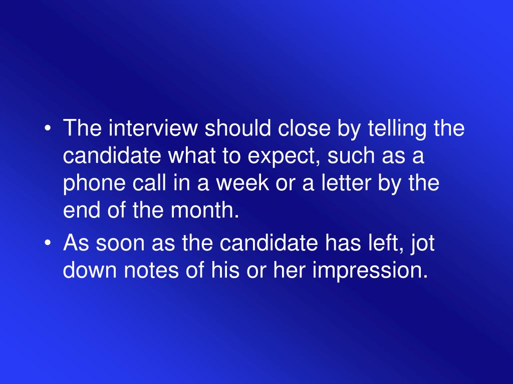 The interview should close by telling the candidate what to expect, such as a phone call in a week or a letter by the end of the month.