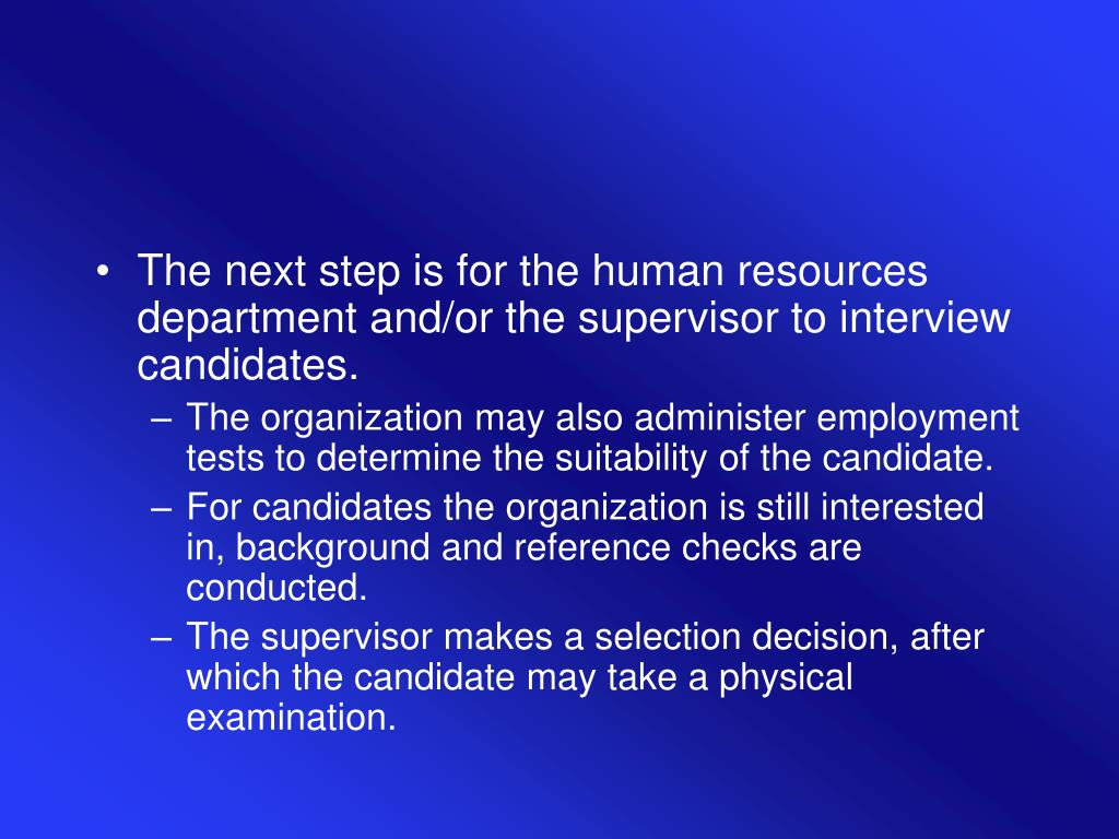 The next step is for the human resources department and/or the supervisor to interview candidates.
