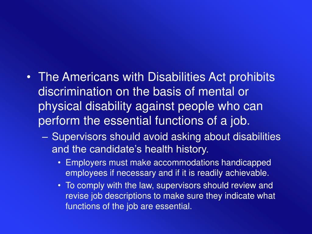 The Americans with Disabilities Act prohibits discrimination on the basis of mental or physical disability against people who can perform the essential functions of a job.