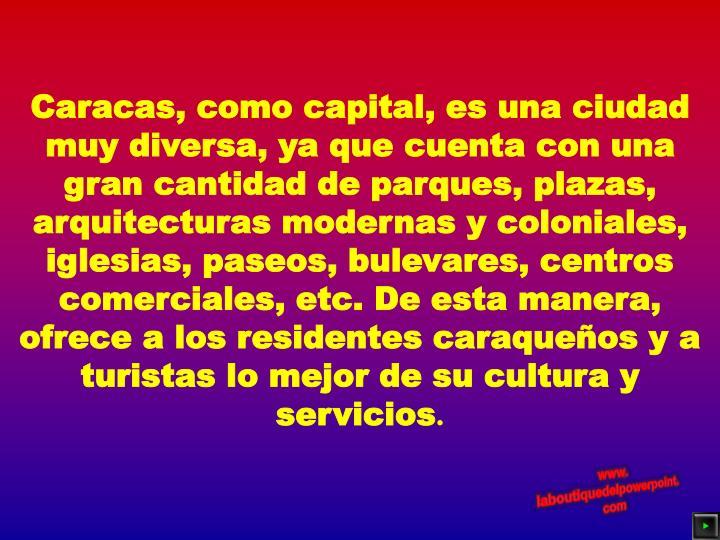 Caracas, como capital, es una ciudad muy diversa, ya que cuenta con una gran cantidad de parques, plazas, arquitecturas modernas y coloniales, iglesias, paseos, bulevares, centros comerciales, etc. De esta manera, ofrece a los residentes caraqueños y a turistas lo mejor de su cultura y servicios