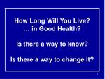 how long will you live in good health is there a way to know is there a way to change it