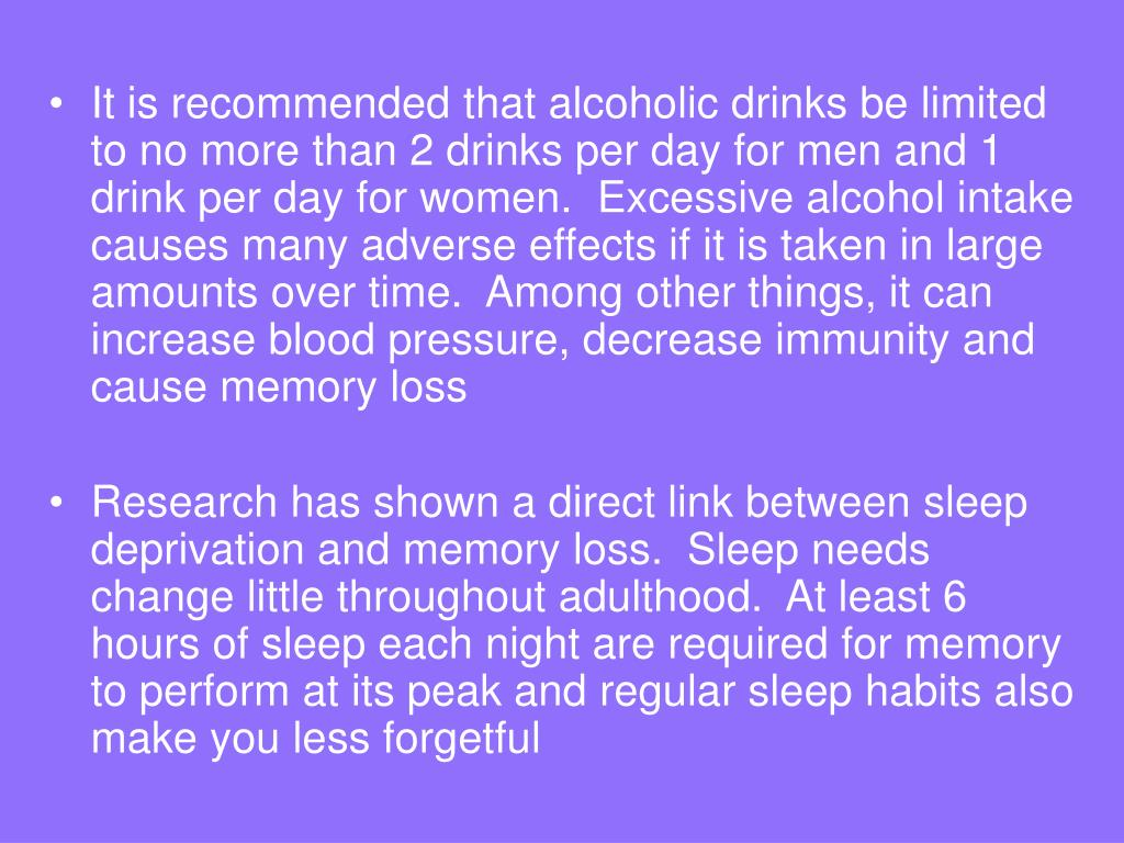 It is recommended that alcoholic drinks be limited to no more than 2 drinks per day for men and 1 drink per day for women.  Excessive alcohol intake causes many adverse effects if it is taken in large amounts over time.  Among other things, it can increase blood pressure, decrease immunity and cause memory loss