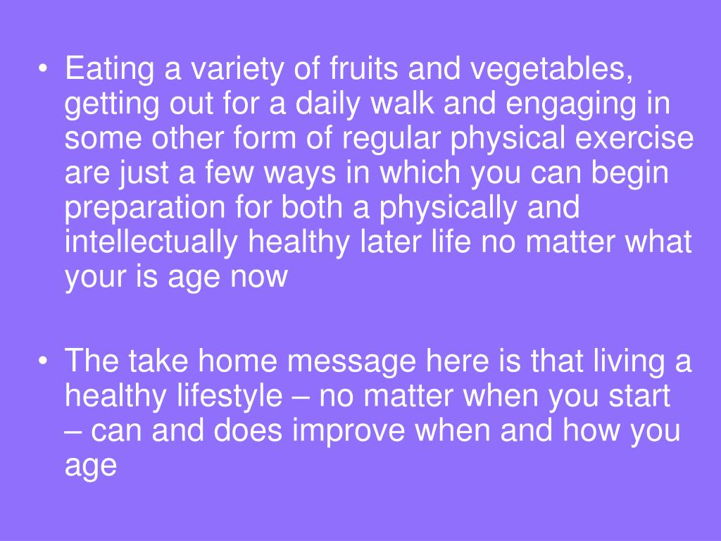 Eating a variety of fruits and vegetables, getting out for a daily walk and engaging in some other form of regular physical exercise are just a few ways in which you can begin preparation for both a physically and intellectually healthy later life no matter what your is age now