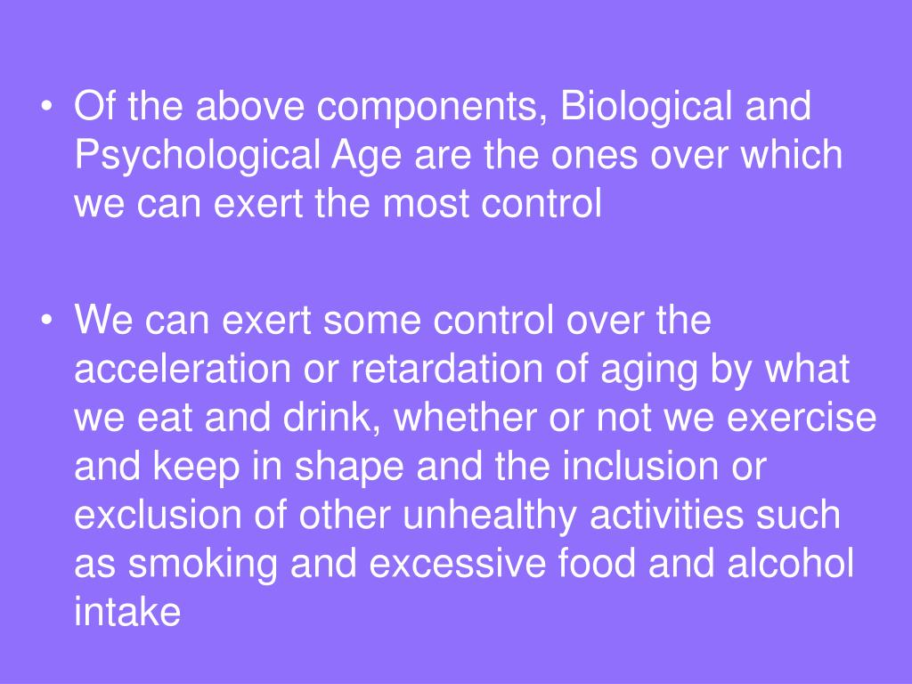 Of the above components, Biological and Psychological Age are the ones over which we can exert the most control
