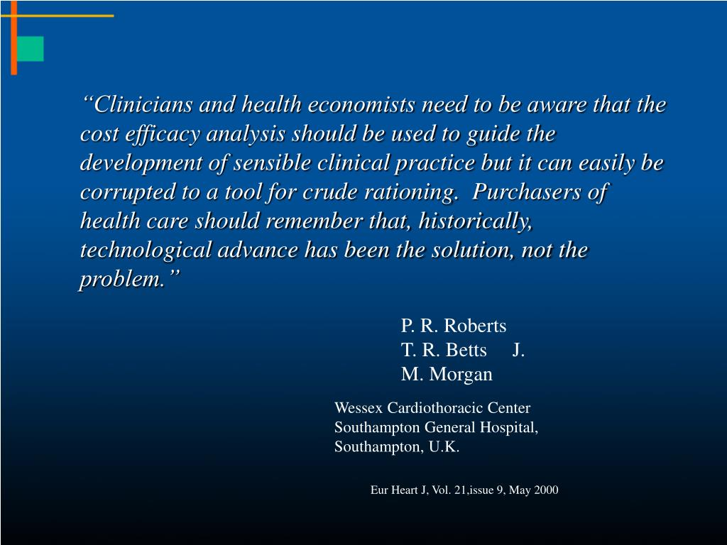 """""""Clinicians and health economists need to be aware that the cost efficacy analysis should be used to guide the development of sensible clinical practice but it can easily be corrupted to a tool for crude rationing.  Purchasers of health care should remember that, historically, technological advance has been the solution, not the problem."""""""
