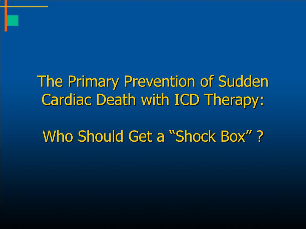 the primary prevention of sudden cardiac death with icd therapy who should get a shock box l.