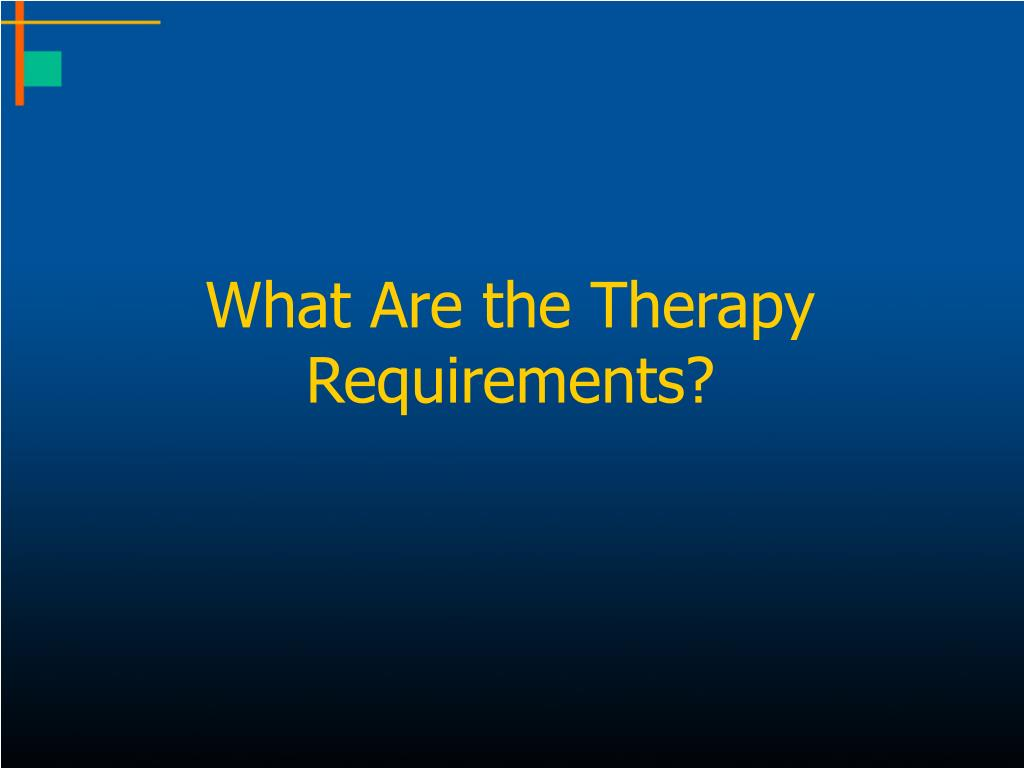 What Are the Therapy Requirements?