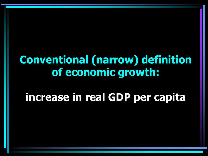 Conventional narrow definition of economic growth increase in real gdp per capita