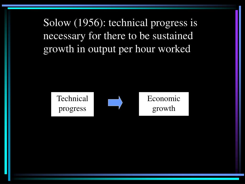 Solow (1956): technical progress is necessary for there to be sustained growth in output per hour worked