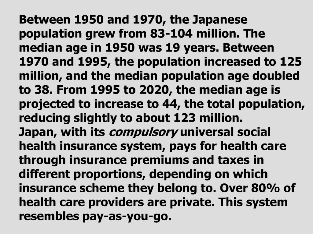 Between 1950 and 1970, the Japanese population grew from 83-104 million. The median age in 1950 was 19 years. Between 1970 and 1995, the population increased to 125 million, and the median population age doubled to 38. From 1995 to 2020, the median age is projected to increase to 44, the total population, reducing slightly to about 123 million.