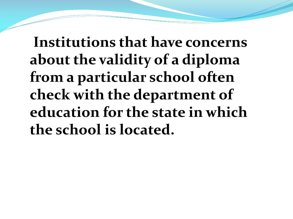 Institutions that have concerns about the validity of a diploma from a particular school often check with the department of education for the state in which the school is located.