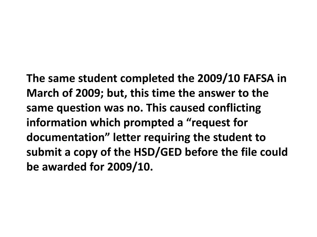 "The same student completed the 2009/10 FAFSA in March of 2009; but, this time the answer to the same question was no. This caused conflicting information which prompted a ""request for documentation"" letter requiring the student to submit a copy of the HSD/GED before the file could be awarded for 2009/10."