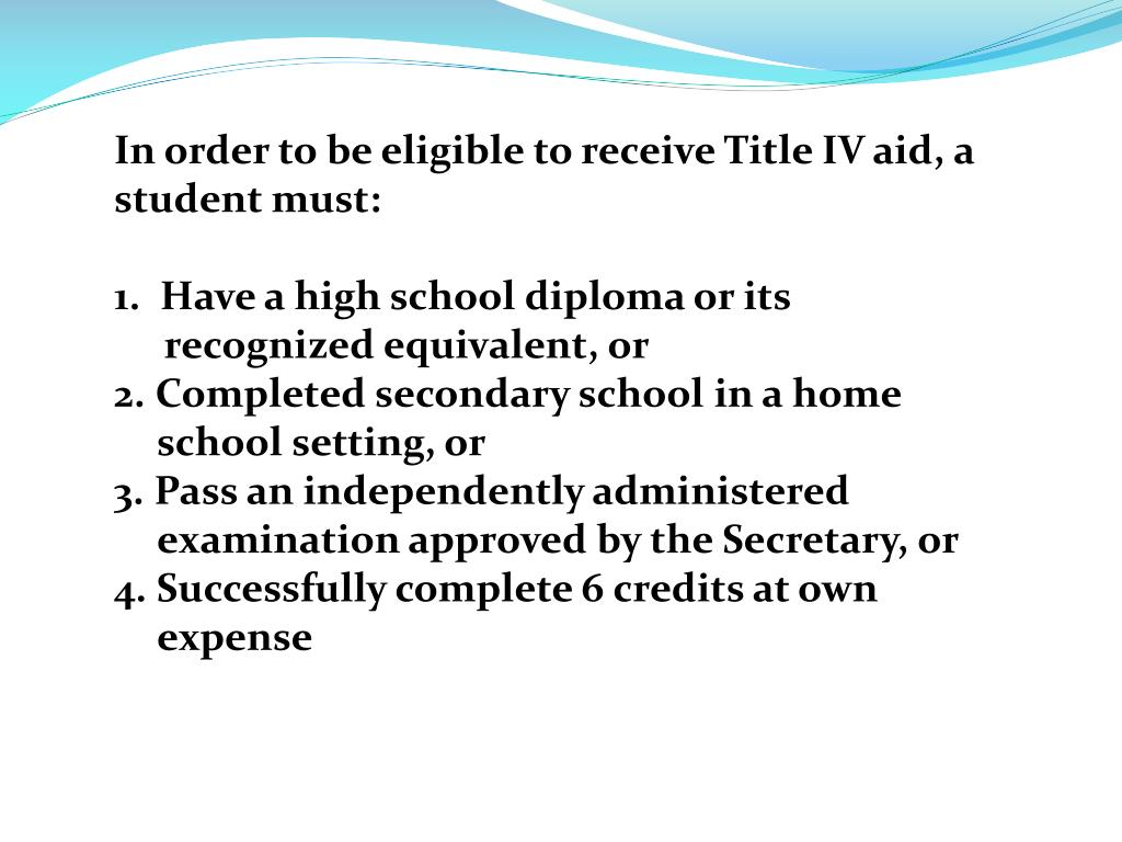 In order to be eligible to receive Title IV aid, a student must: