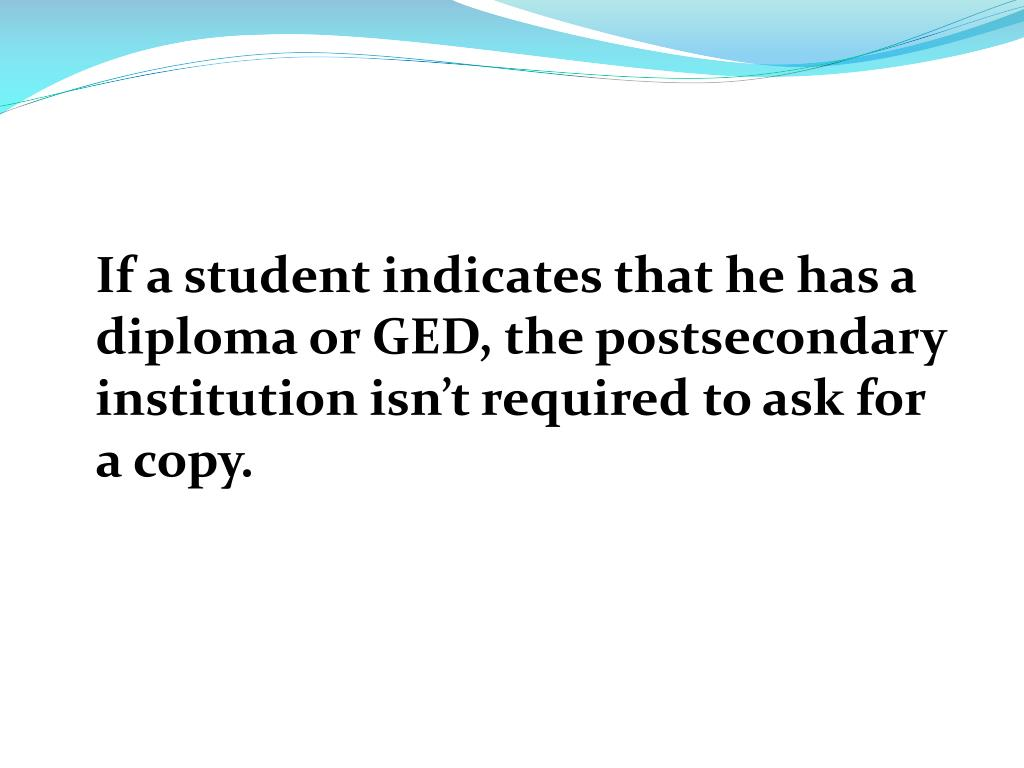 If a student indicates that he has a diploma or GED, the postsecondary institution isn't required to ask for a copy.